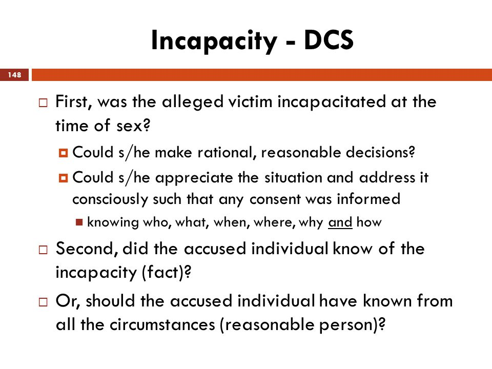 Incapacity - DCS First, was the alleged victim incapacitated at the time of sex Could s/he make rational, reasonable decisions