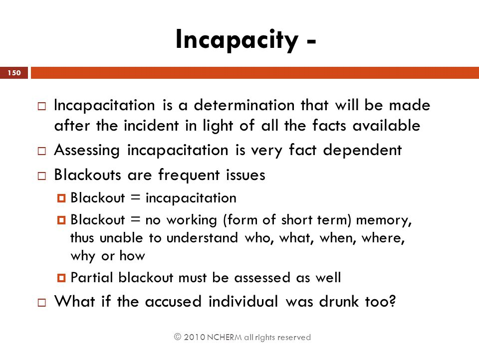 Incapacity - Incapacitation is a determination that will be made after the incident in light of all the facts available.