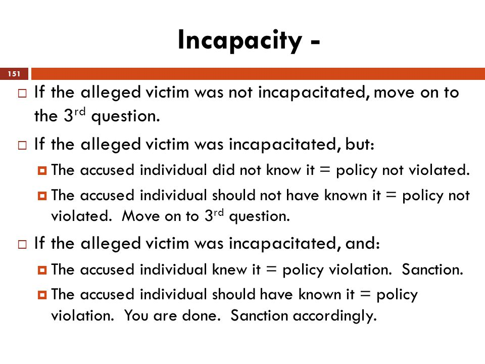 Incapacity - If the alleged victim was not incapacitated, move on to the 3rd question. If the alleged victim was incapacitated, but: