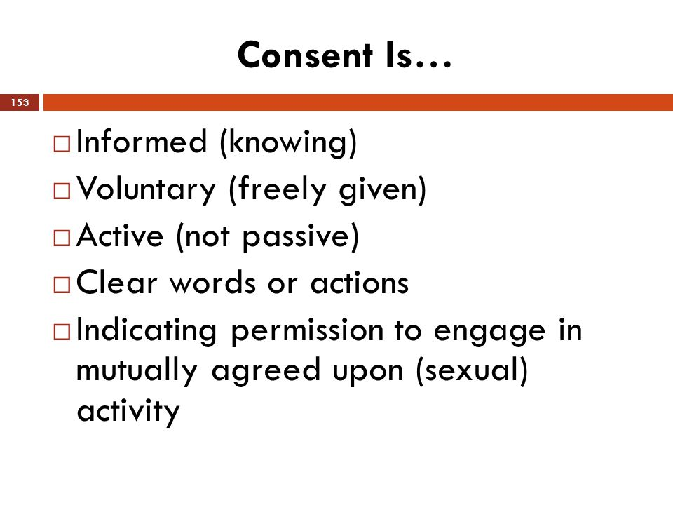 Consent Is… Informed (knowing) Voluntary (freely given)