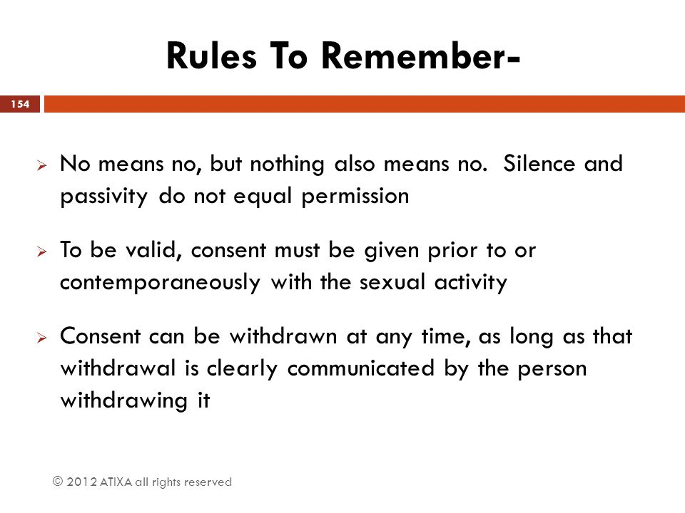 Rules To Remember- No means no, but nothing also means no. Silence and passivity do not equal permission.