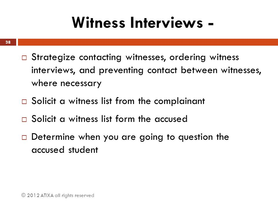 Witness Interviews - Strategize contacting witnesses, ordering witness interviews, and preventing contact between witnesses, where necessary.