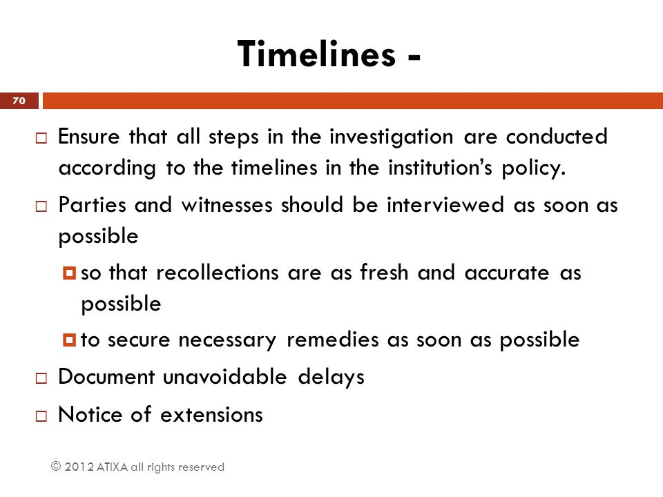 Timelines - Ensure that all steps in the investigation are conducted according to the timelines in the institution's policy.