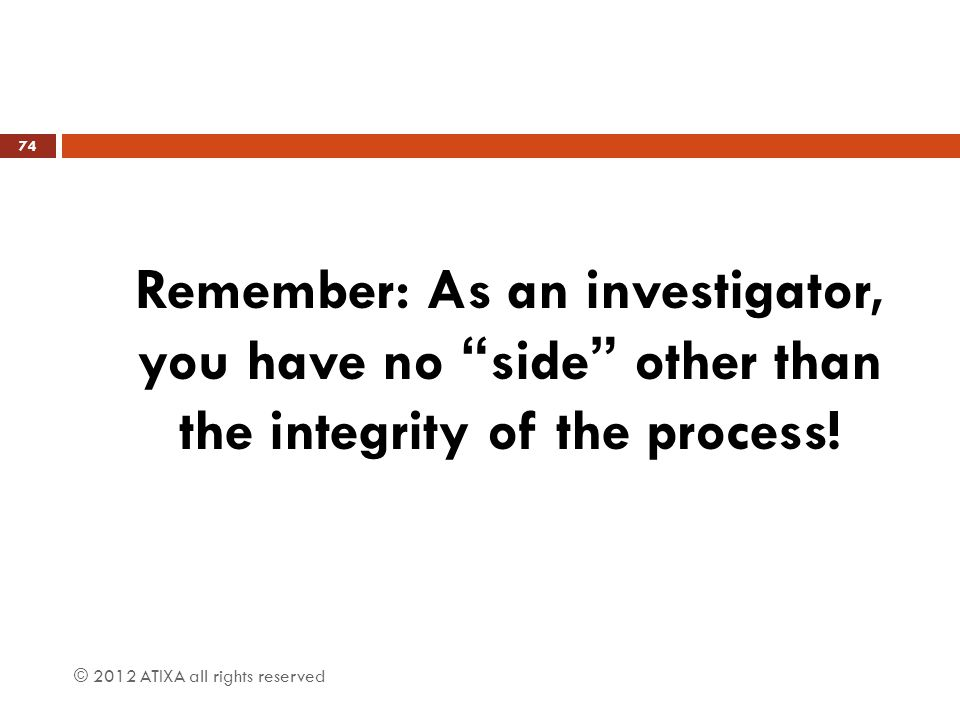 Remember: As an investigator, you have no side other than the integrity of the process!
