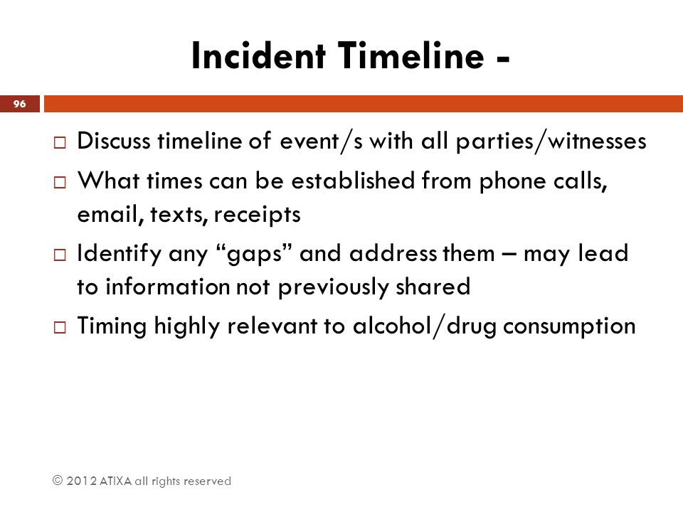 Incident Timeline - Discuss timeline of event/s with all parties/witnesses. What times can be established from phone calls, email, texts, receipts.