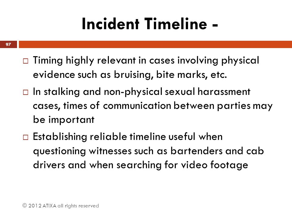 Incident Timeline - Timing highly relevant in cases involving physical evidence such as bruising, bite marks, etc.