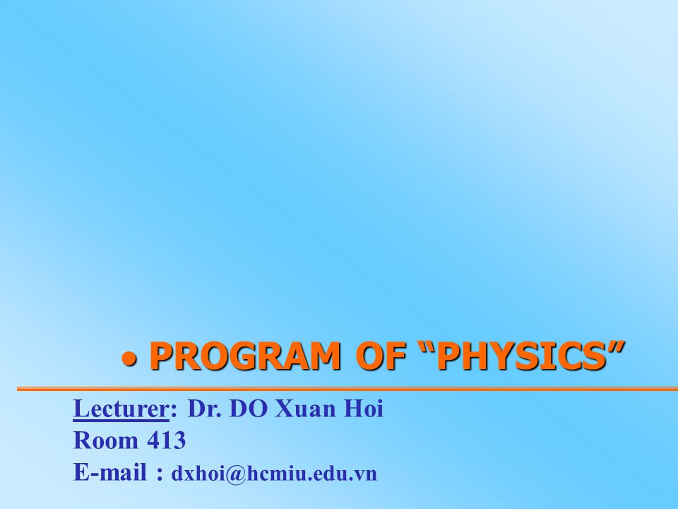 PROGRAM OF PHYSICS Lecturer: Dr. DO Xuan Hoi Room 413