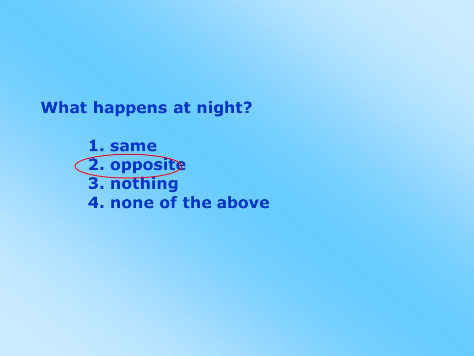 What happens at night 1. same 2. opposite 3. nothing 4. none of the above