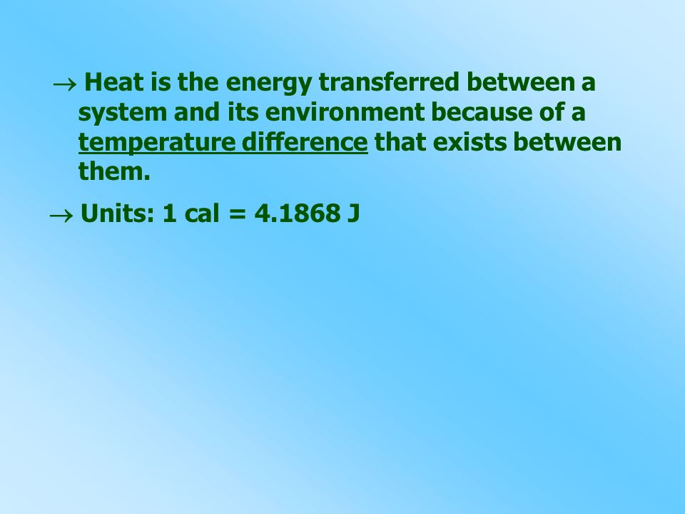  Heat is the energy transferred between a system and its environment because of a temperature difference that exists between them.