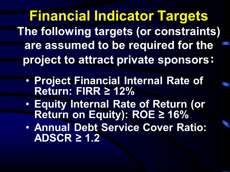 Financial Indicator Targets The following targets (or constraints) are assumed to be required for the project to attract private sponsors: