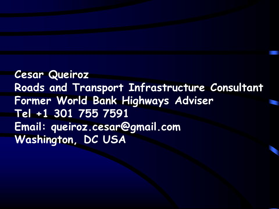 Cesar Queiroz Roads and Transport Infrastructure Consultant Former World Bank Highways Adviser Tel +1 301 755 7591 Email: queiroz.cesar@gmail.com Washington, DC USA