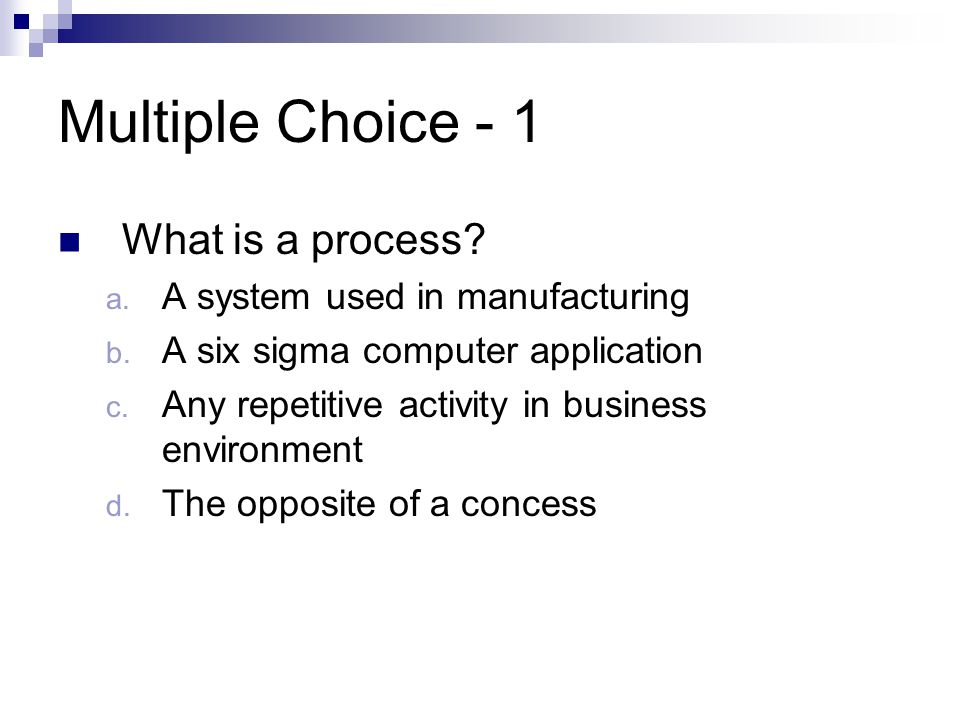 Multiple Choice - 1 What is a process A system used in manufacturing