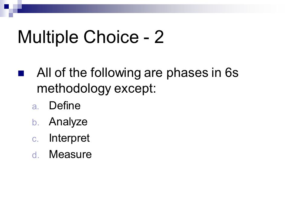 Multiple Choice - 2 All of the following are phases in 6s methodology except: Define. Analyze. Interpret.