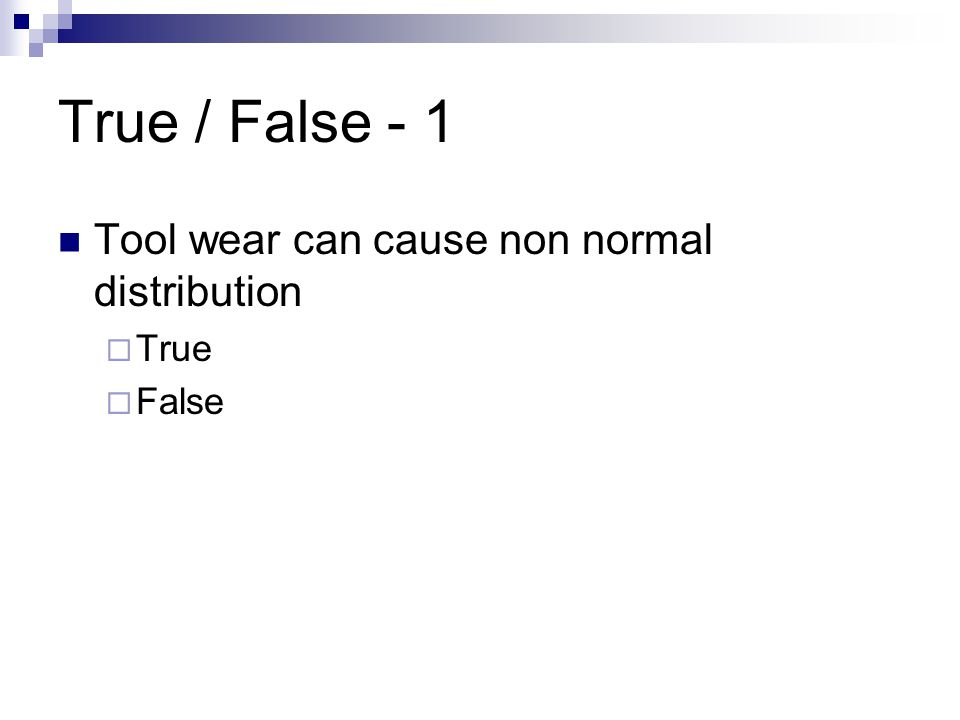 True / False - 1 Tool wear can cause non normal distribution True