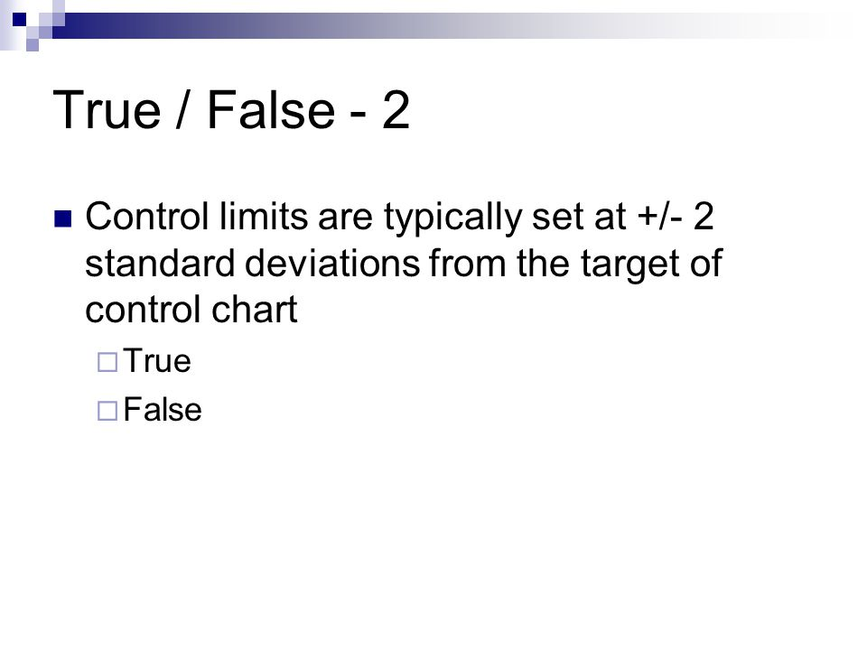 True / False - 2 Control limits are typically set at +/- 2 standard deviations from the target of control chart.
