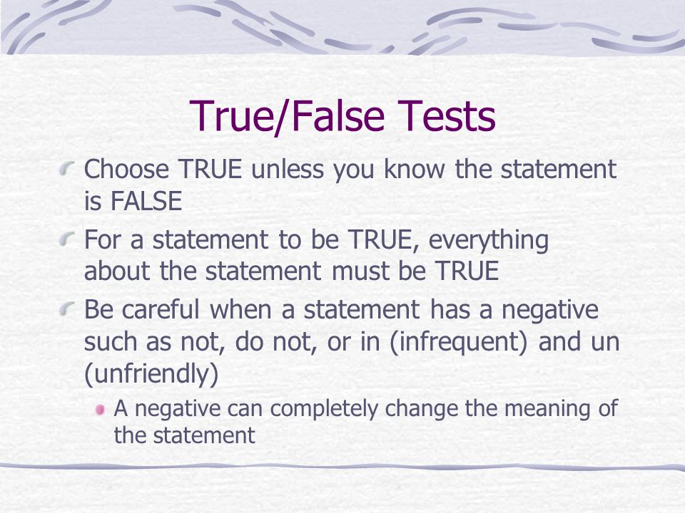 True/False Tests Choose TRUE unless you know the statement is FALSE