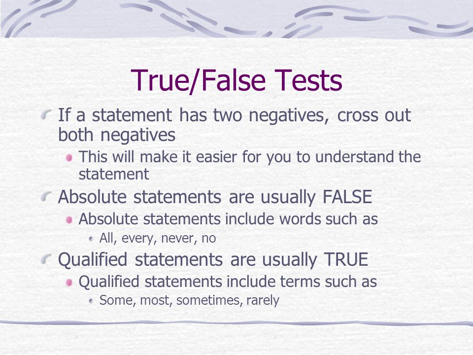 True/False Tests If a statement has two negatives, cross out both negatives. This will make it easier for you to understand the statement.