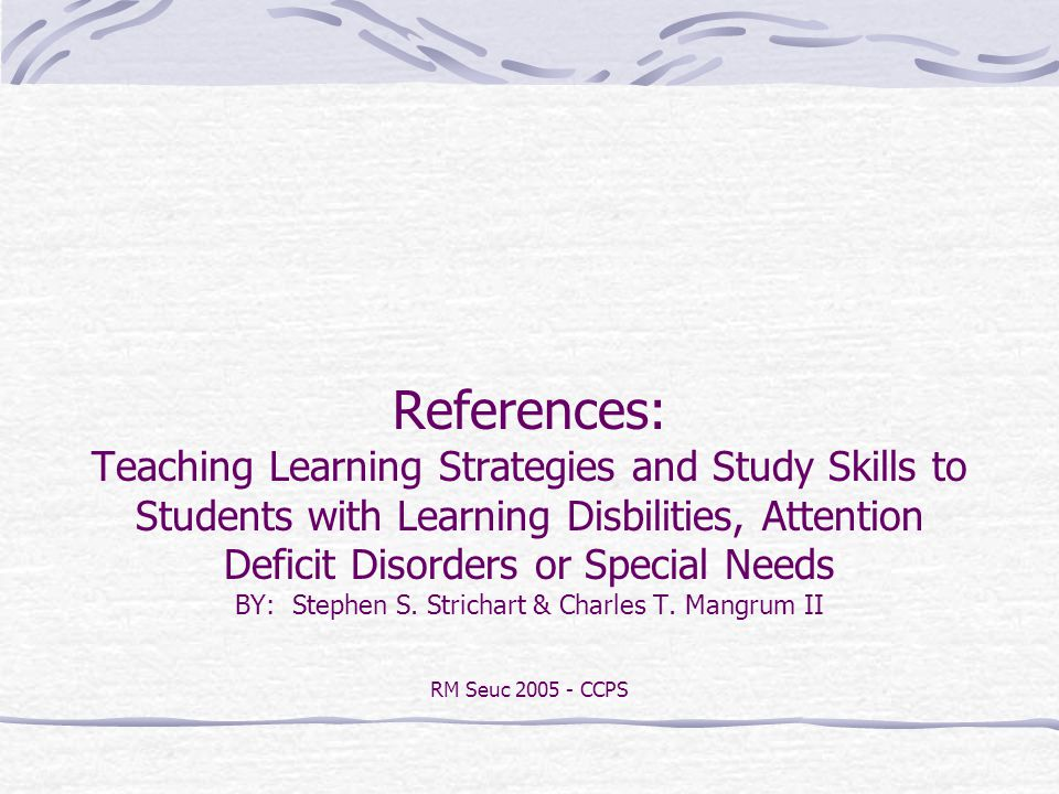 References: Teaching Learning Strategies and Study Skills to Students with Learning Disbilities, Attention Deficit Disorders or Special Needs BY: Stephen S.