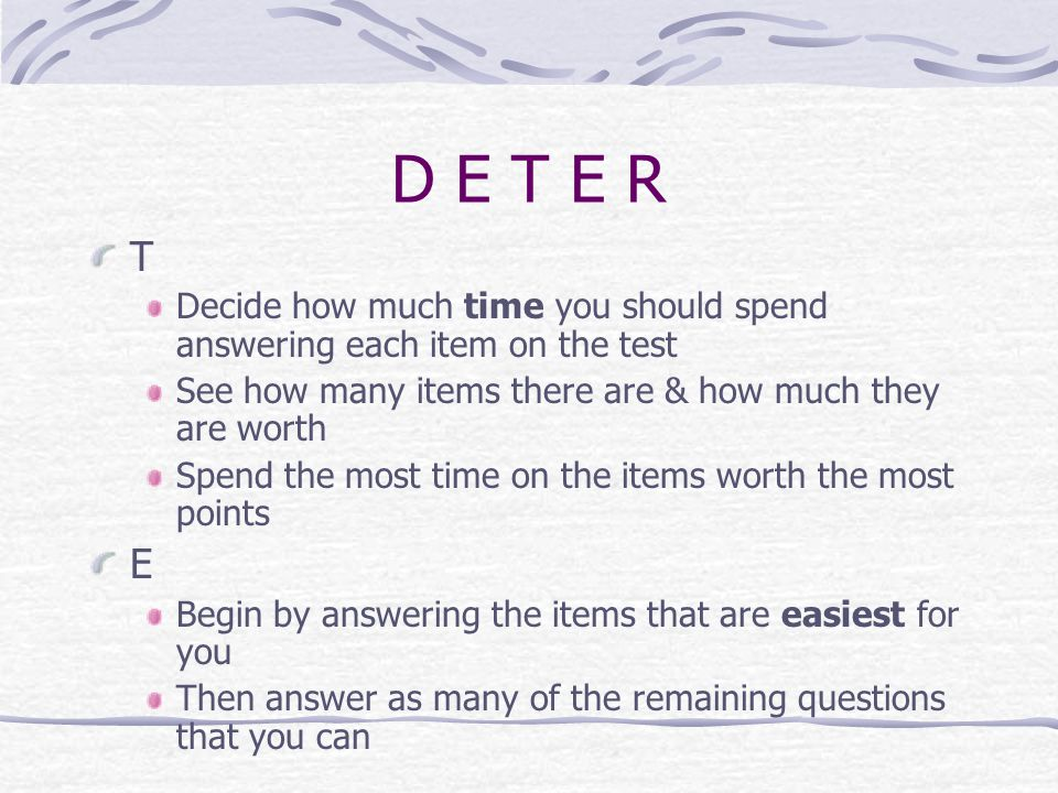 D E T E R T. Decide how much time you should spend answering each item on the test. See how many items there are & how much they are worth.