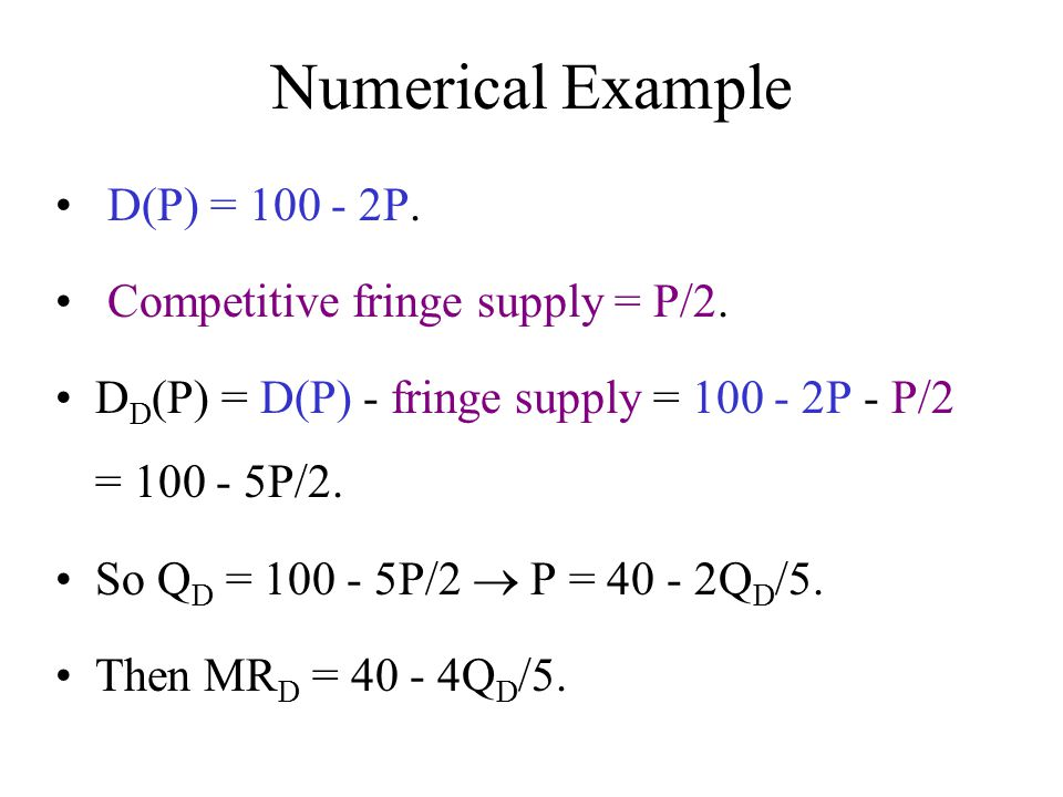 Numerical Example D(P) = 100 - 2P. Competitive fringe supply = P/2.
