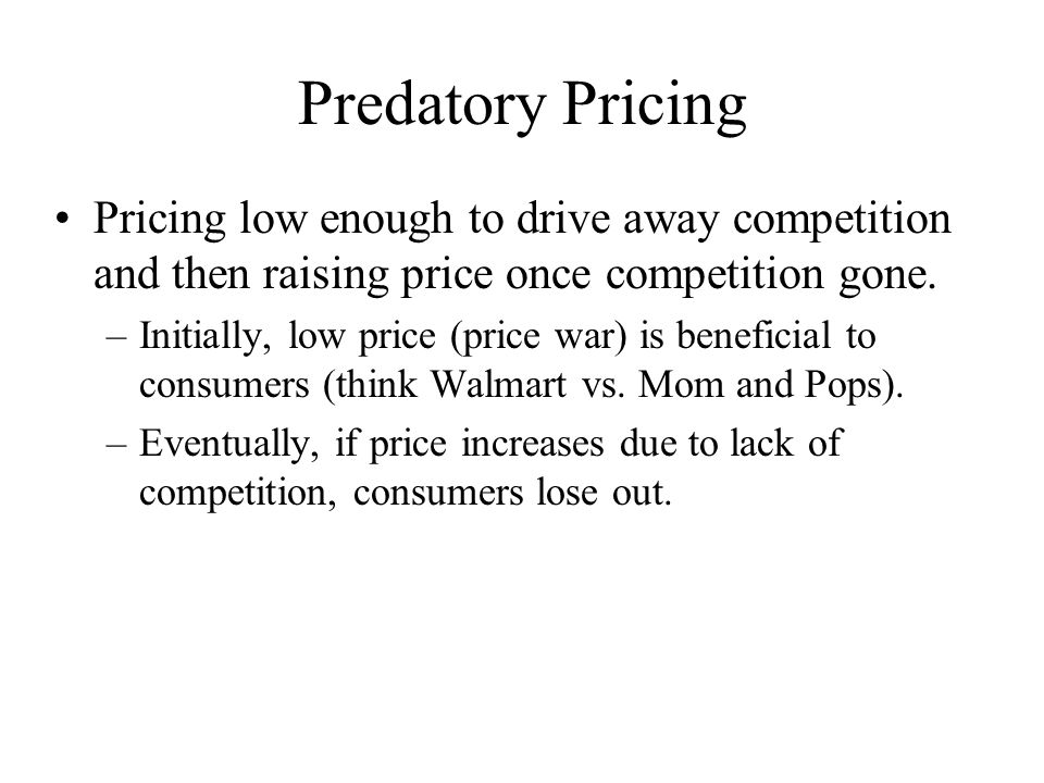 Predatory Pricing Pricing low enough to drive away competition and then raising price once competition gone.