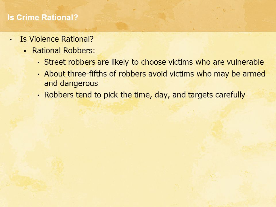 Is Crime Rational Is Violence Rational Rational Robbers: Street robbers are likely to choose victims who are vulnerable.