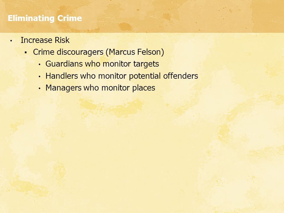 Eliminating Crime Increase Risk. Crime discouragers (Marcus Felson) Guardians who monitor targets.
