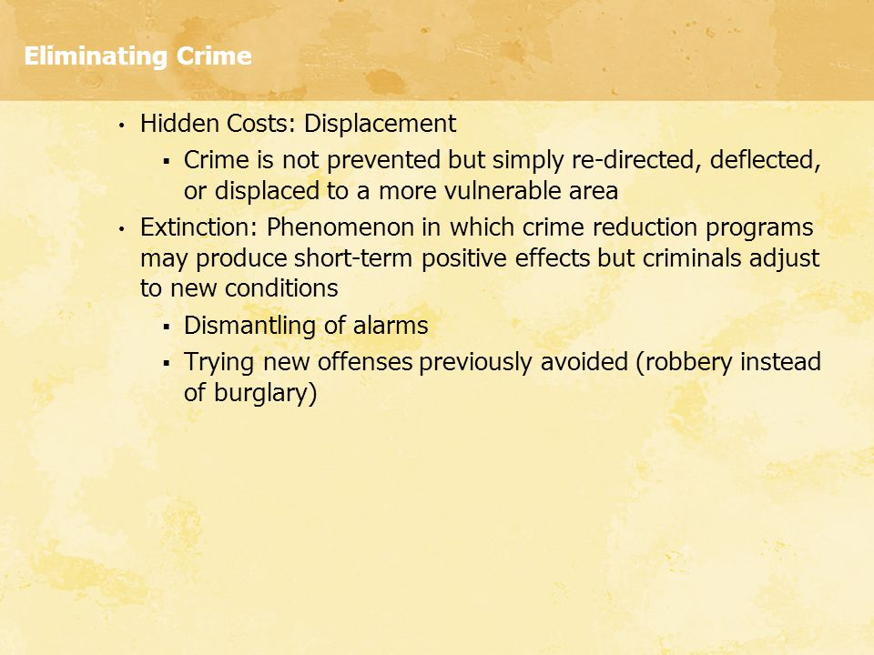 Eliminating Crime Hidden Costs: Displacement. Crime is not prevented but simply re-directed, deflected, or displaced to a more vulnerable area.