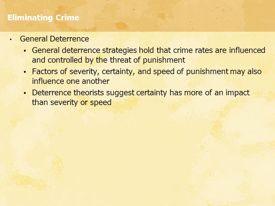 Eliminating Crime General Deterrence. General deterrence strategies hold that crime rates are influenced and controlled by the threat of punishment.