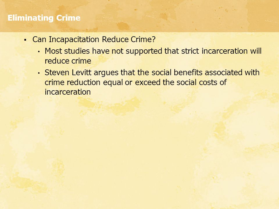 Eliminating Crime Can Incapacitation Reduce Crime Most studies have not supported that strict incarceration will reduce crime.