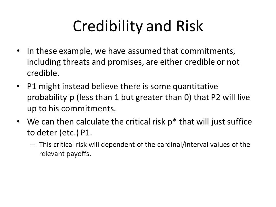 Credibility and Risk In these example, we have assumed that commitments, including threats and promises, are either credible or not credible.