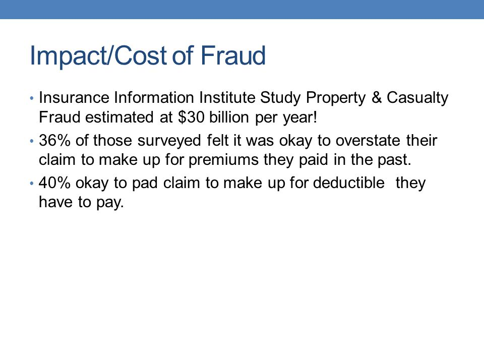 Impact/Cost of Fraud Insurance Information Institute Study Property & Casualty Fraud estimated at $30 billion per year!