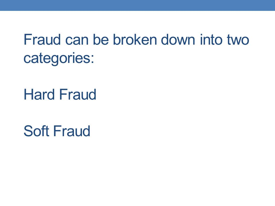 Fraud can be broken down into two categories: Hard Fraud Soft Fraud