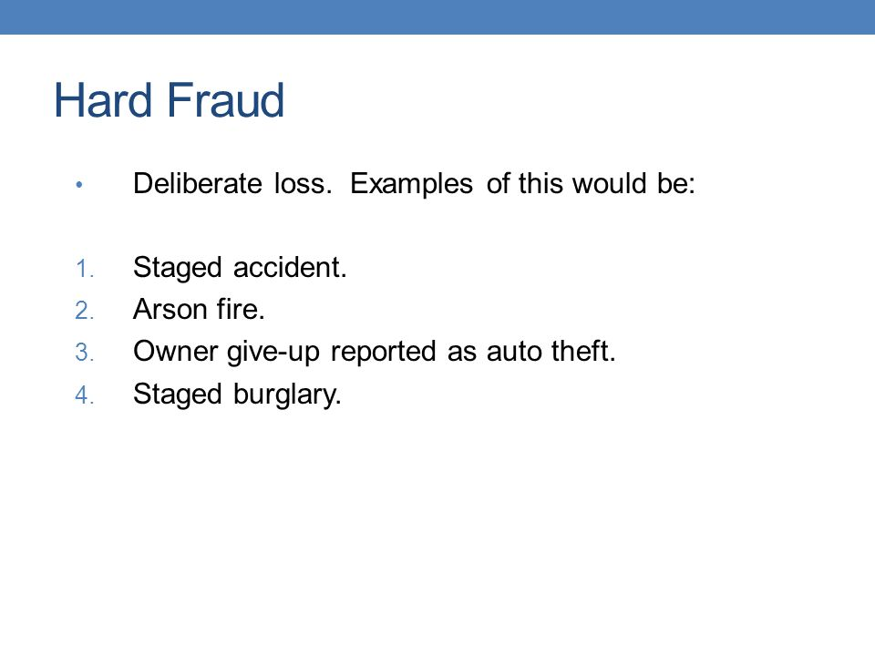 Hard Fraud Deliberate loss. Examples of this would be: