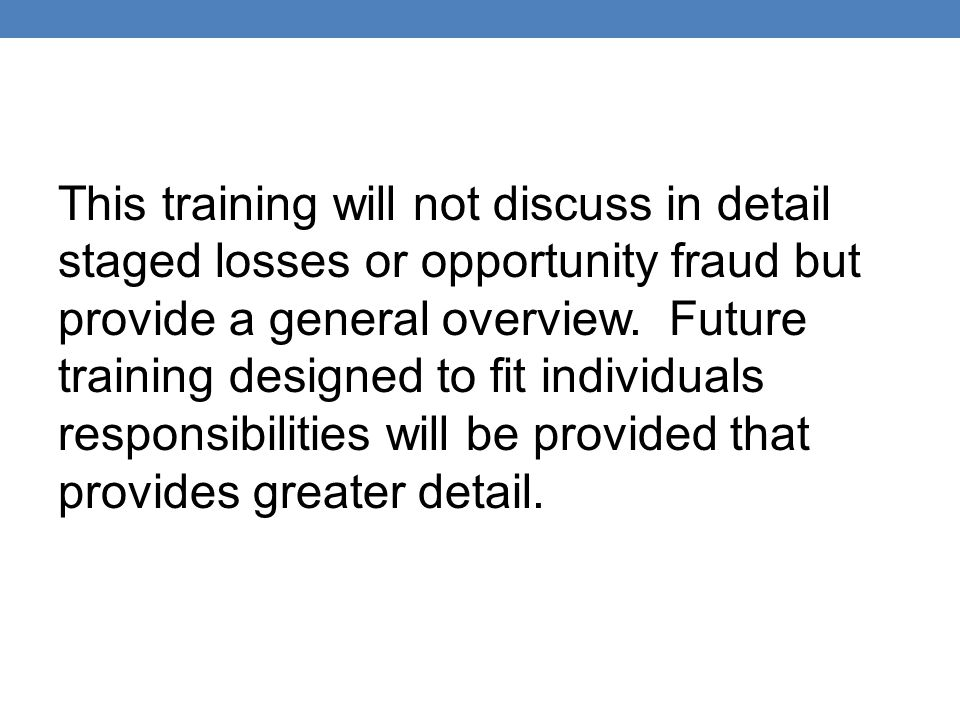 This training will not discuss in detail staged losses or opportunity fraud but provide a general overview.