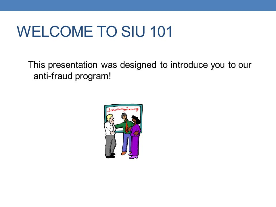 WELCOME TO SIU 101 This presentation was designed to introduce you to our anti-fraud program!