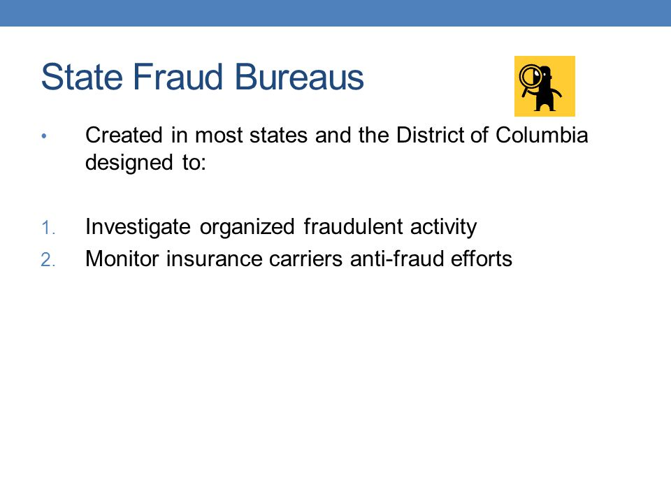 State Fraud Bureaus Created in most states and the District of Columbia designed to: Investigate organized fraudulent activity.