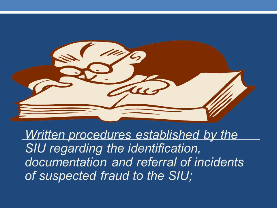 Written procedures established by the SIU regarding the identification, documentation and referral of incidents of suspected fraud to the SIU;