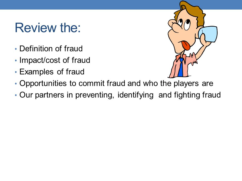 Review the: Definition of fraud Impact/cost of fraud Examples of fraud