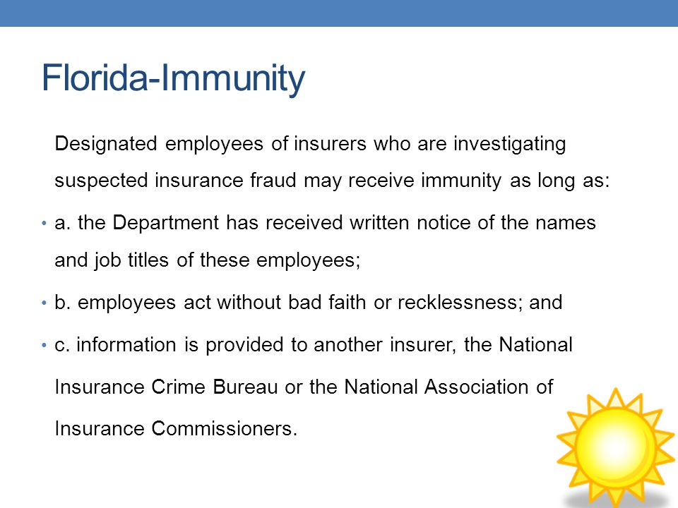 Florida-Immunity Designated employees of insurers who are investigating suspected insurance fraud may receive immunity as long as:
