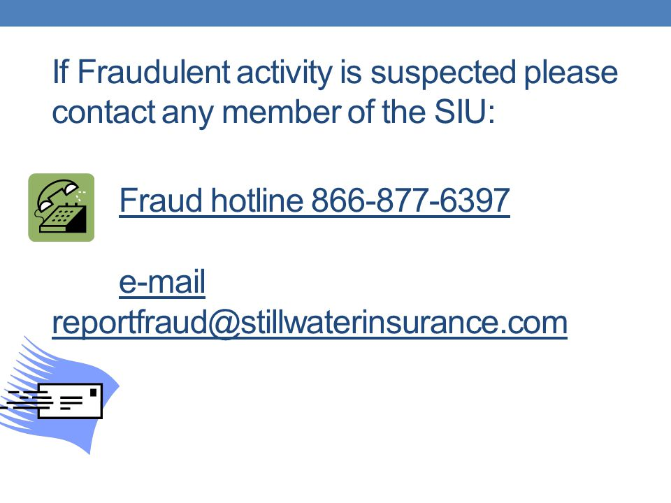 If Fraudulent activity is suspected please contact any member of the SIU: Fraud hotline 866-877-6397 e-mail reportfraud@stillwaterinsurance.com