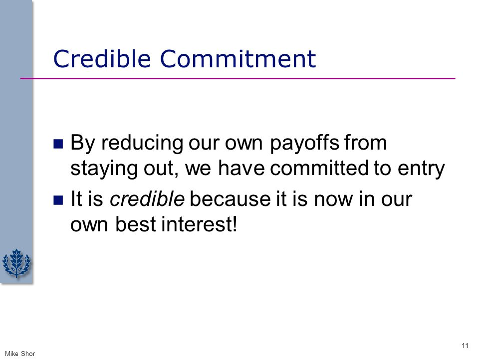 Credible Commitment By reducing our own payoffs from staying out, we have committed to entry.