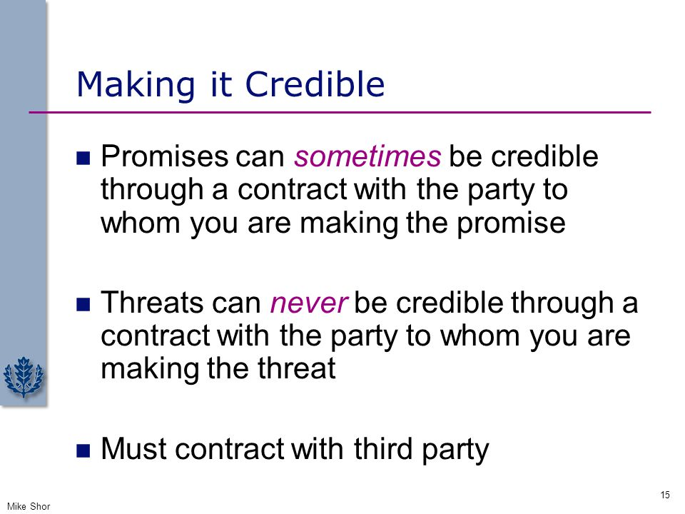 Making it Credible Promises can sometimes be credible through a contract with the party to whom you are making the promise.