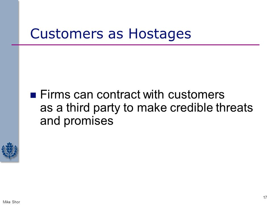 Customers as Hostages Firms can contract with customers as a third party to make credible threats and promises.