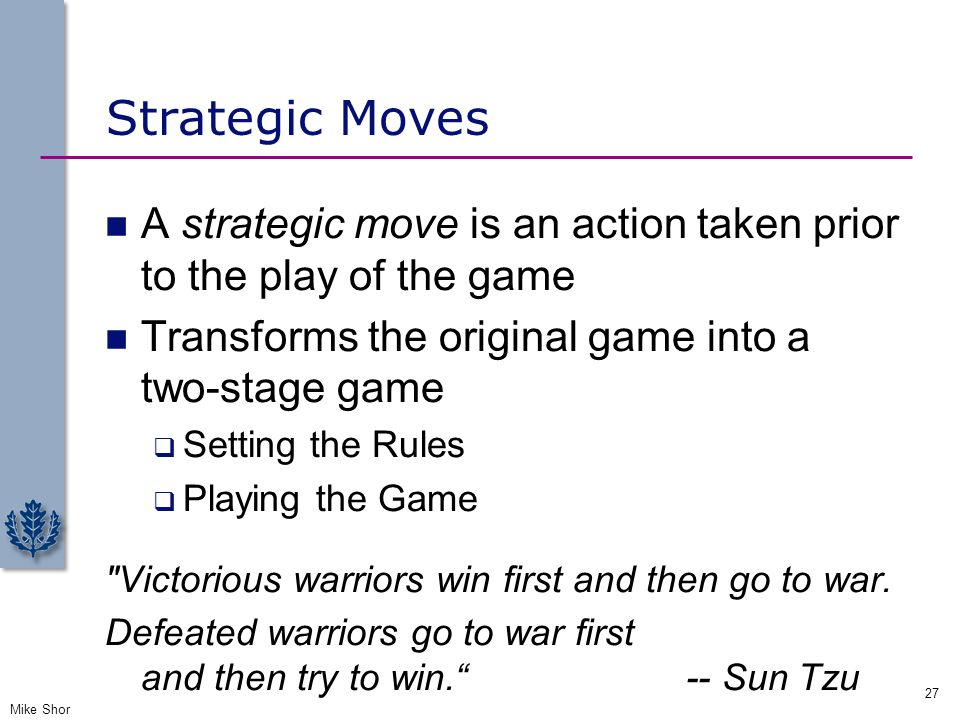 Strategic Moves A strategic move is an action taken prior to the play of the game. Transforms the original game into a two-stage game.