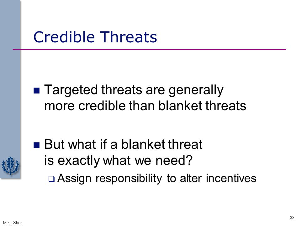 Credible Threats Targeted threats are generally more credible than blanket threats.
