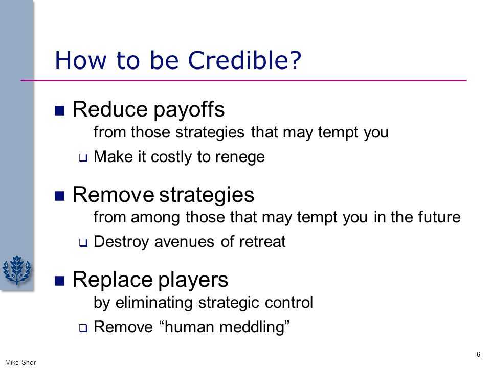 How to be Credible Reduce payoffs Remove strategies Replace players