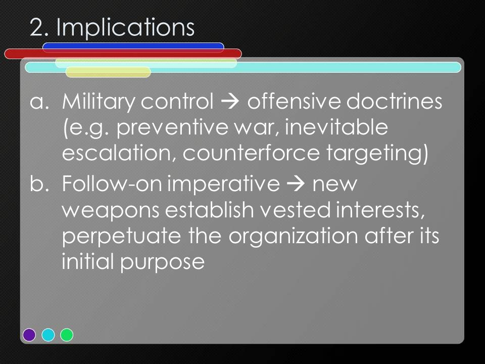 2. Implications Military control  offensive doctrines (e.g. preventive war, inevitable escalation, counterforce targeting)