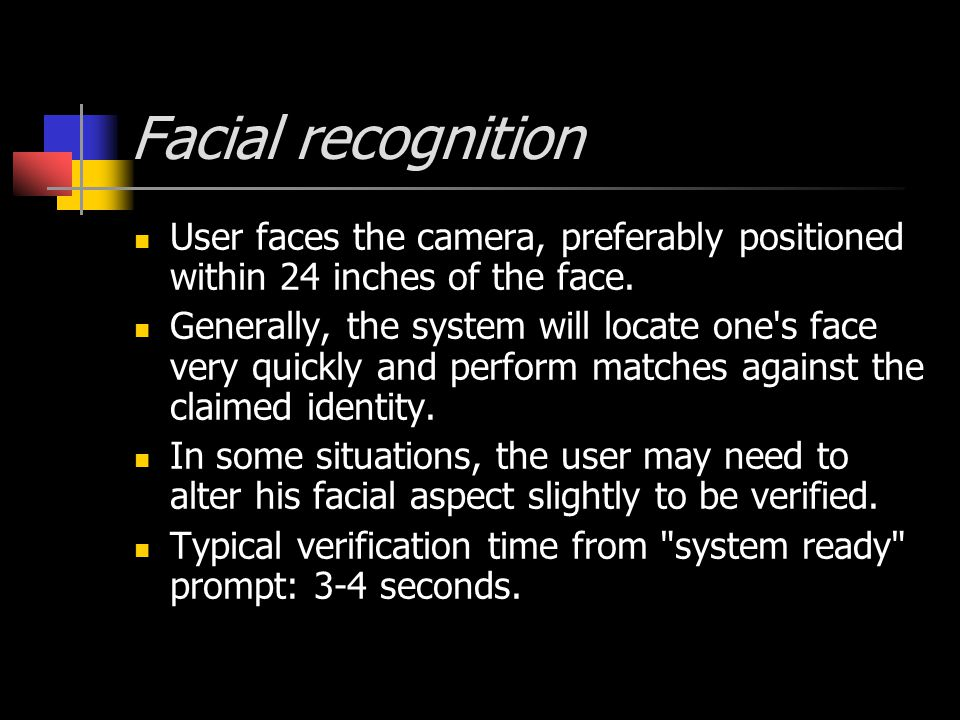 Facial recognition User faces the camera, preferably positioned within 24 inches of the face.