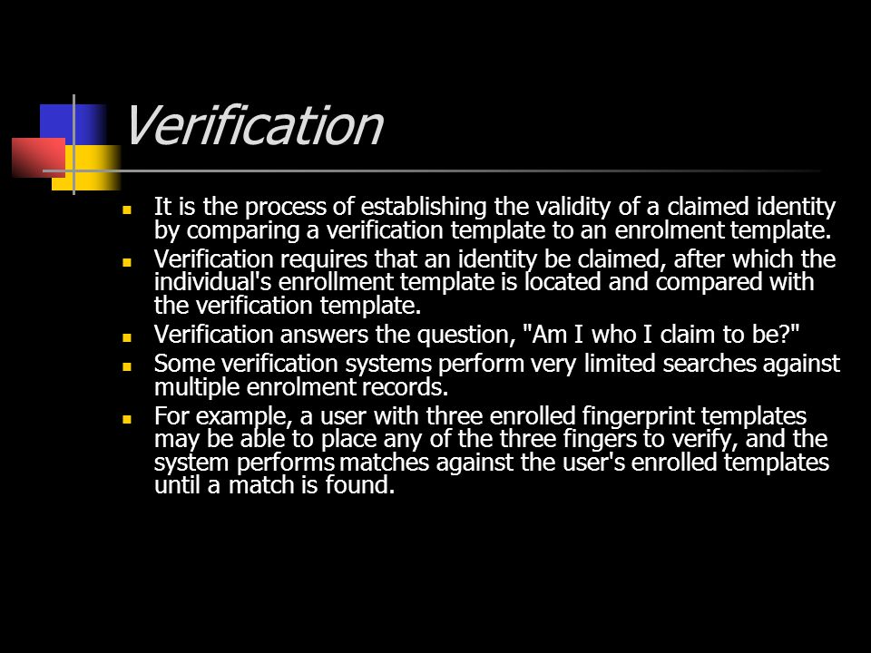 Verification It is the process of establishing the validity of a claimed identity by comparing a verification template to an enrolment template.